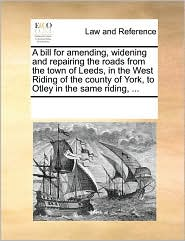 A bill for amending, widening and repairing the roads from the town of Leeds, in the West Riding of the county of York, to Otley in the same riding, ... - See Notes Multiple Contributors