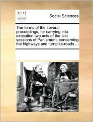 The forms of the several proceedings, for carrying into execution two acts of the last sessions of Parliament, concerning the highways and turnpike-roads ... - See Notes Multiple Contributors