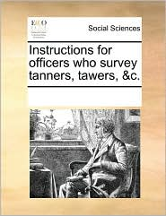 Instructions for officers who survey tanners, tawers, &c. - See Notes Multiple Contributors