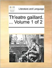 Th'eatre gaillard. ... Volume 1 of 2 - See Notes Multiple Contributors