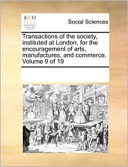 Transactions of the society, instituted at London, for the encouragement of arts, manufactures, and commerce. Volume 9 of 19 - See Notes Multiple Contributors
