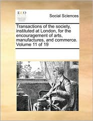 Transactions of the society, instituted at London, for the encouragement of arts, manufactures, and commerce. Volume 11 of 19 - See Notes Multiple Contributors