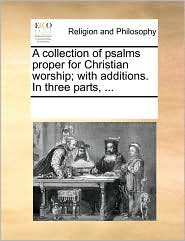 A collection of psalms proper for Christian worship; with additions. In three parts, ... - See Notes Multiple Contributors