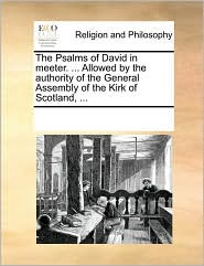 The Psalms of David in meeter. ... Allowed by the authority of the General Assembly of the Kirk of Scotland, ... - See Notes Multiple Contributors