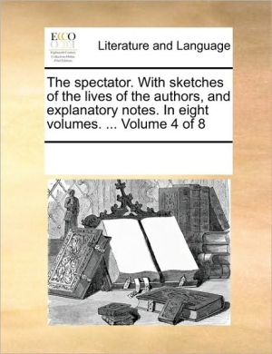 The spectator. With sketches of the lives of the authors, and explanatory notes. In eight volumes. . Volume 4 of 8 - See Notes Multiple Contributors