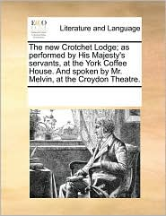 The new Crotchet Lodge; as performed by His Majesty's servants, at the York Coffee House. And spoken by Mr. Melvin, at the Croydon Theatre. - See Notes Multiple Contributors