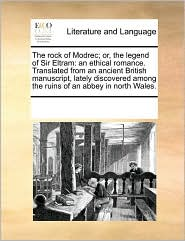 The rock of Modrec; or, the legend of Sir Eltram: an ethical romance. Translated from an ancient British manuscript, lately discovered among the ruins of an abbey in north Wales. - See Notes Multiple Contributors