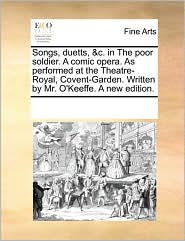 Songs, duetts, & c. in The poor soldier. A comic opera. As performed at the Theatre-Royal, Covent-Garden. Written by Mr. O'Keeffe. A new edition. - See Notes Multiple Contributors