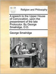 A speech to the Upper House of Convocation, upon the presentment of the late Prolocutor. By George Smalridge, D.D. - George Smalridge