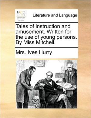 Tales of instruction and amusement. Written for the use of young persons. By Miss Mitchell. - Mrs. Ives Hurry