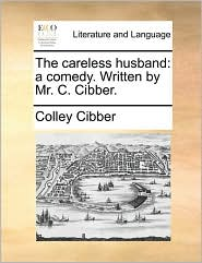 The careless husband: a comedy. Written by Mr. C. Cibber. - Colley Cibber