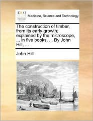 The construction of timber, from its early growth; explained by the microscope, ... in five books. ... By John Hill, ... - John Hill