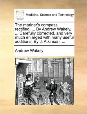 The mariner's compass rectified: . By Andrew Wakely, . Carefully corrected, and very much enlarged with many useful additions. By J. Atkinson, . - Andrew Wakely