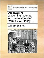 Observations concerning ruptures, and the treatment of them, by W. Blakey. ... - William Blakey