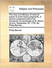 The duty and efficacy of national prayer to avert God's judgments. A sermon preached before the University of Cambridge at St. Mary's church, September 29. 1745. By Philip Bennet, ... - Philip Bennet