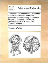 The true Christian worship explained and recommended. A sermon preached at the opening of the new chapel in Wakefield, Yorkshire. Wednesday, Nov. 1. 1752. By Thomas Walker, ... - Thomas Walker