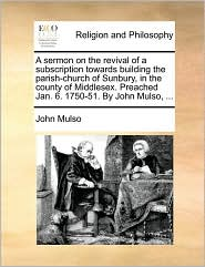 A sermon on the revival of a subscription towards building the parish-church of Sunbury, in the county of Middlesex. Preached Jan. 6. 1750-51. By John Mulso, ... - John Mulso
