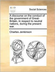 A discourse on the conduct of the government of Great-Britain, in respect to neutral nations, during the present war. - Charles Jenkinson