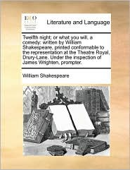 Twelfth night; or what you will, a comedy: written by William Shakespeare, printed conformable to the representation at the Theatre Royal, Drury-Lane. Under the inspection of James Wrighten, prompter. - William Shakespeare