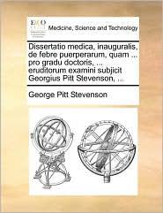 Dissertatio medica, inauguralis, de febre puerperarum, quam ... pro gradu doctoris, ... eruditorum examini subjicit Georgius Pitt Stevenson, ... - George Pitt Stevenson