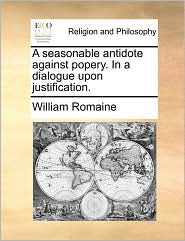 A seasonable antidote against popery. In a dialogue upon justification. - William Romaine