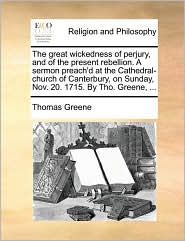 The great wickedness of perjury, and of the present rebellion. A sermon preach'd at the Cathedral-church of Canterbury, on Sunday, Nov. 20. 1715. By Tho. Greene, . - Thomas Greene