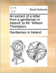 An extract of a letter from a gentleman in Ireland; to Mr. William Thompson. - Gentleman in Ireland