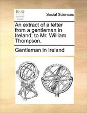An Extract of a Letter from a Gentleman in Ireland; To Mr. William Thompson. - Gentleman in Ireland, In Ireland