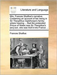 Mrs. Frances Shaftoe's narrative. Containing an account of her being in Sir Theophilus Oglethorpe's family; where hearing ... that the pretended Prince of Wales was Sir Theoplilus's [sic] son, she was trick'd into France ...