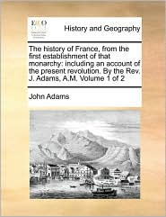 The history of France, from the first establishment of that monarchy: including an account of the present revolution. By the Rev. J. Adams, A.M. Volume 1 of 2 - John Adams