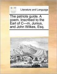 The patriots guide. A poem. Inscribed to the Earl of C---m, Junius, and John Wilkes, Esq.