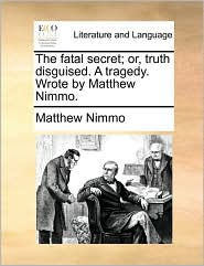 The fatal secret; or, truth disguised. A tragedy. Wrote by Matthew Nimmo.