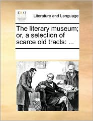 The literary museum; or, a selection of scarce old tracts: ...