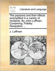 The passions and their effects exemplified in a variety of incidents. By John Luffman. Containing. Fidelity. Dissipation ... - J. Luffman