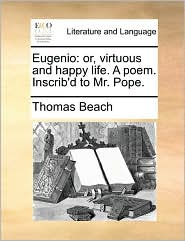 Eugenio: or, virtuous and happy life. A poem. Inscrib'd to Mr. Pope. - Thomas Beach