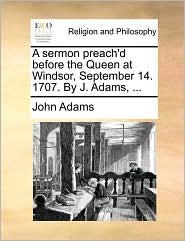 A sermon preach'd before the Queen at Windsor, September 14. 1707. By J. Adams, ... - John Adams