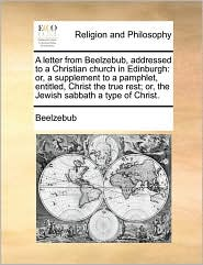 A letter from Beelzebub, addressed to a Christian church in Edinburgh: or, a supplement to a pamphlet, entitled, Christ the true rest; or, the Jewish sabbath a type of Christ. - Beelzebub