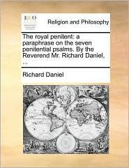 The royal penitent: a paraphrase on the seven penitential psalms. By the Reverend Mr. Richard Daniel, ... - Richard Daniel