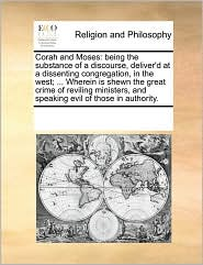 Corah and Moses: being the substance of a discourse, deliver'd at a dissenting congregation, in the west; ... Wherein is shewn the great crime of reviling ministers, and speaking evil of those in authority. - See Notes Multiple Contributors