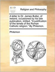 A letter to Dr. James Butler, of Ireland, occasioned by his late publication, intitled,