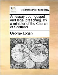 An essay upon gospel and legal preaching. By a minister of the Church of Scotland. - George Logan