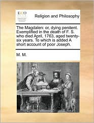 The Magdalen: or, dying penitent. Exemplified in the death of F. S. who died April, 1763, aged twenty-six years. To which is added A short account of poor Joseph. - M. M.