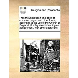 Free thoughts upon The book of common prayer, and other forms; according to the use of the Church of England. Humbly recommending an abridgement, with other alterations. - Multiple Contributors, See Notes