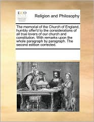 The memorial of the Church of England, humbly offer'd to the considerations of all true lovers of our church and constitution. With remarks upon the whole paragraph by paragraph. The second edition corrected. - See Notes Multiple Contributors