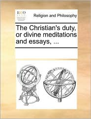 The Christian's duty, or divine meditations and essays, ... - See Notes Multiple Contributors