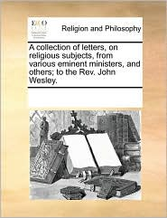 A collection of letters, on religious subjects, from various eminent ministers, and others; to the Rev. John Wesley. - See Notes Multiple Contributors