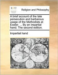 A brief account of the late persecution and barbarous usage of the Methodists at Exeter. ... By an impartial hand. The second edition. - Impartial hand