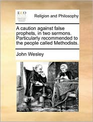 A caution against false prophets, in two sermons. Particularly recommended to the people called Methodists. - John Wesley