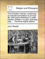 The Christian monitor containing an earnest exhortation to an holy life: with some directions in order thereto. Written in a plain and easy stile, ... The thirty eighth edition. - Rawlet, John