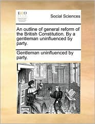 An Outline of General Reform of the British Constitution. by a Gentleman Uninfluenced by Party.
